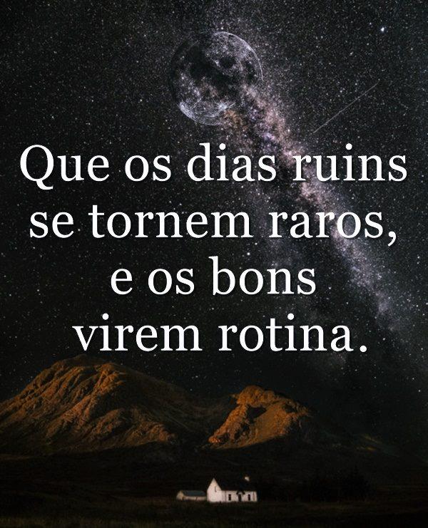 Que os dias ruins se tornem raros, e os bons virem rotina.