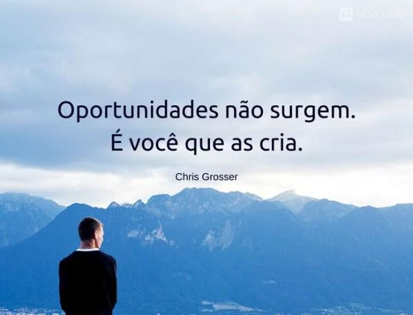 Oportunidades não surgem. É você que as cria.