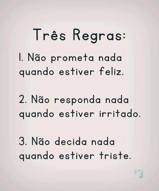 três regras: 1. Não prometa nada quando estiver feliz. 2. não responda nada quando estiver irritado. 3. não decida nada quando estiver triste.