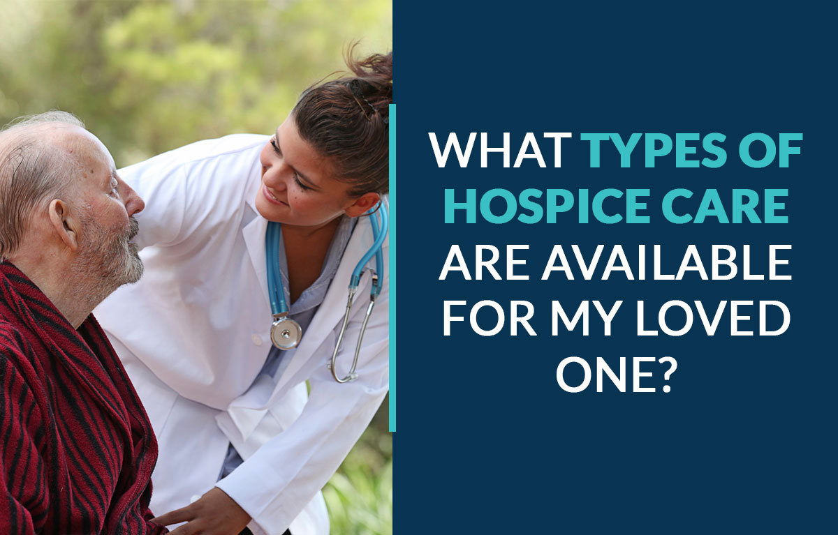What Types of Hospice Care Are Available for My Loved One