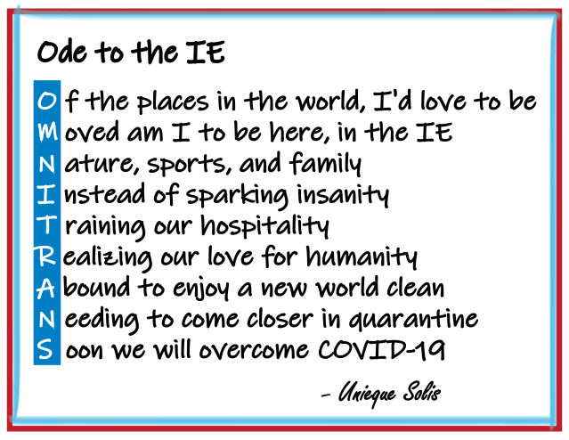Ode to the IE  Of the places in the world, I'd love to be Moved am I to be here, in the IE Nature, sports, and family Instead of sparking insanity Training our hospitality Realizing our love for humanity Abound to enjoy a new world clean Needing to come closer in quarantine                                                                                         Soon we will overcome COVID-19   By: Unieque Solis