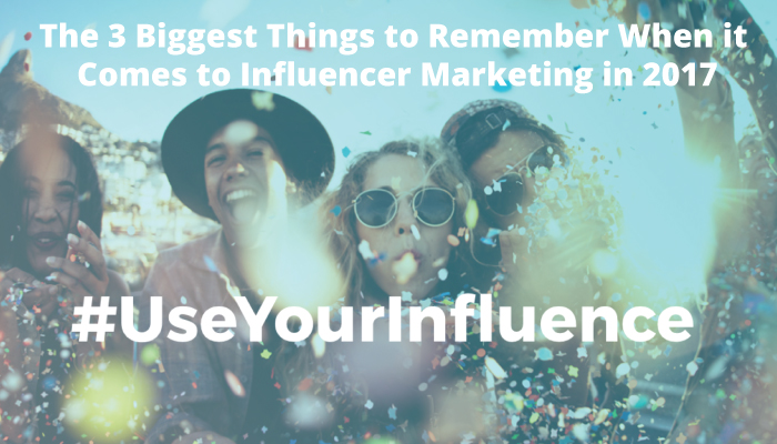 3 Biggest Things to Remember for Influencer Marketing in 2017