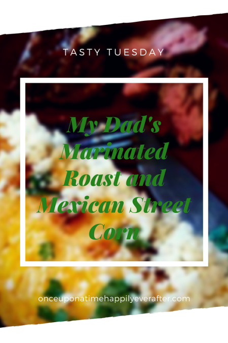 Tasty Tuesday: My Dad's Marinated Roast and Mexican Street Corn