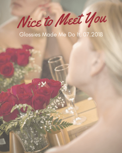 Nice to Meet You:  Glossies Made Me Do It, 07.2018