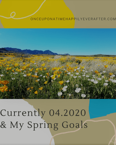 Currently, 04.2020 & My Spring Goals