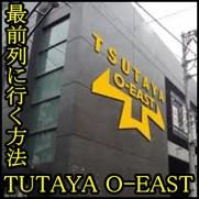 tsutaya o-eastを攻略!最前列に行く方法!整理番号1000番台でも?