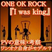 ONE OK ROCK『I Was King』のPV意味!ワンオク自身がモデルの曲?