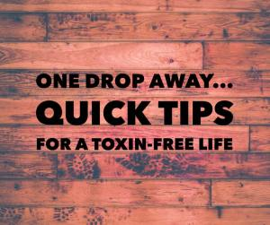 One Drop Away: Quick Tips for a Toxin-Free Life