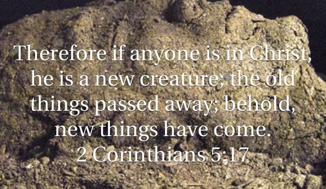 """Therefore if anyone is in Christ, he is a new creature; the old things passed away; behold, new things have come."""