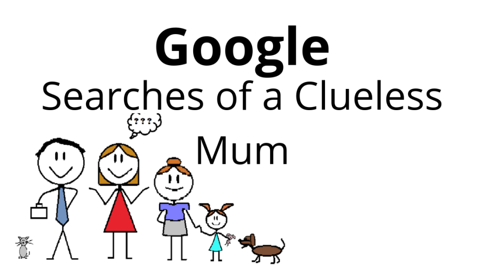 Google Searches of a Clueless Mum
