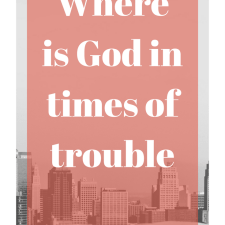 Where is God in times of trouble?