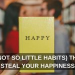 3 (Not So Little Habits) That Steal Your Happiness