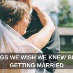 7 Things We Wish We Knew Before Getting Married