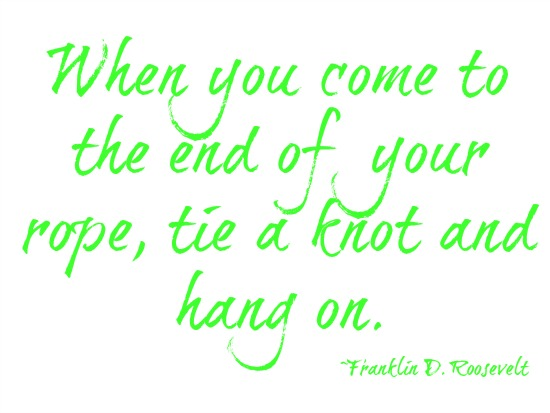 quotes - when you come to the end of your rope, tie a knot and hang on