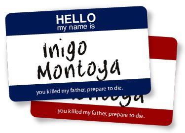 Hello My Name is Inigo Montoya, You Killed My Father - Prepare to Die!