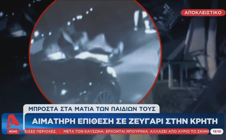 Βίντεο ντοκουμέντο από την αιματηρή επίθεση σε ζευγάρι στην Κρήτη – Τους πυροβόλησαν μπροστά στα μάτια των παιδιών τους