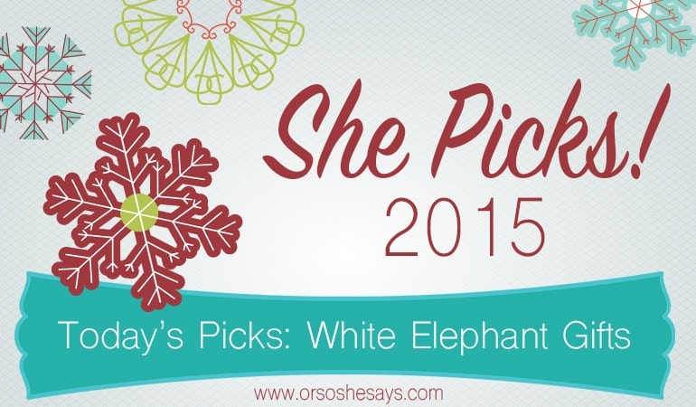 White Elephant Gifts ~ She Picks! 2015 ~ The biggest gift idea series of the year on \'Or so she says...\'!