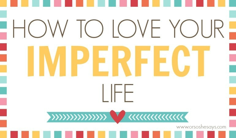 Love Your Imperfect Life - 8 Tips for Happiness