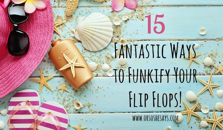 15 Fantastic Ways to Funkify Your Flip Flops! See how you can do some simple DIY and customize inexpensive flip flops.