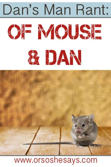 I love Dan's Man Rants!  If you've ever had a mouse in your house, this is for you!! www.orsoshesays.com