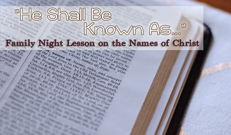 """The concept of Christ having numerous names is the foundation of this lesson. Jesus """"shall be called"""" so many different things in the scriptures. How can understanding those names help us to build a relationship with Him? This family night lesson will help! www.orsoshesays.com"""