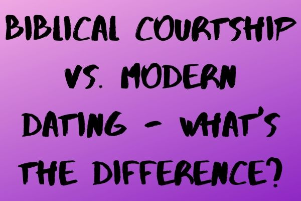 Biblical Courtship vs. Modern Dating – What's the Difference?