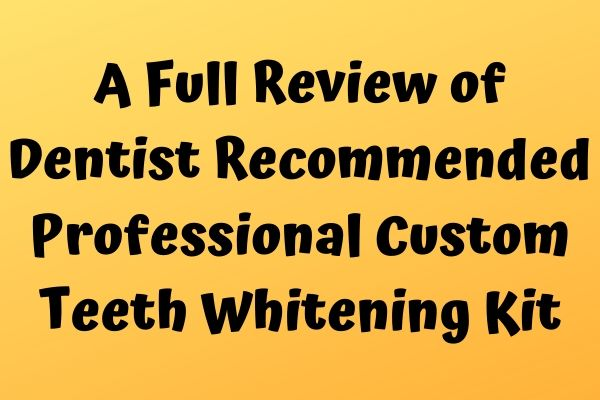 A Full Review of Dentist Recommended Professional Custom Teeth Whitening Kit