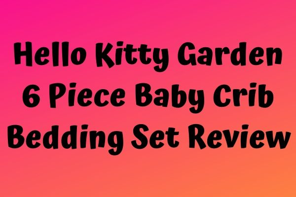 Hello Kitty Garden 6 Piece Baby Crib Bedding Set Review