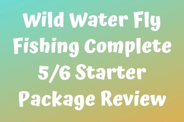 Wild Water Fly Fishing Complete 5/6 Starter Package Review