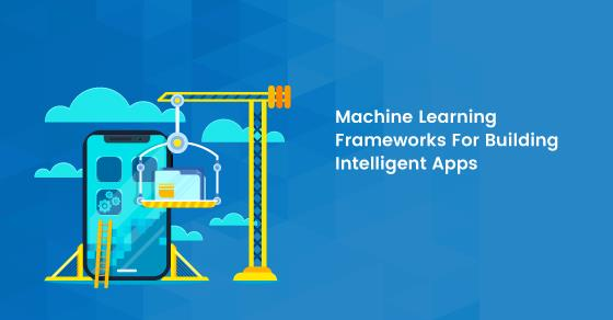 Machine Learning Frameworks for Intelligent Apps