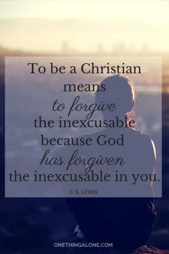 """To be a Christian means to forgive the inexcusable because God has forgiven the inexcusable in you."" C. S. Lewis"
