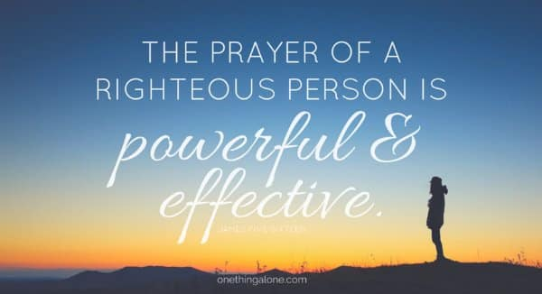 The prayer of a righteous person is powerful & effective. James 5:16