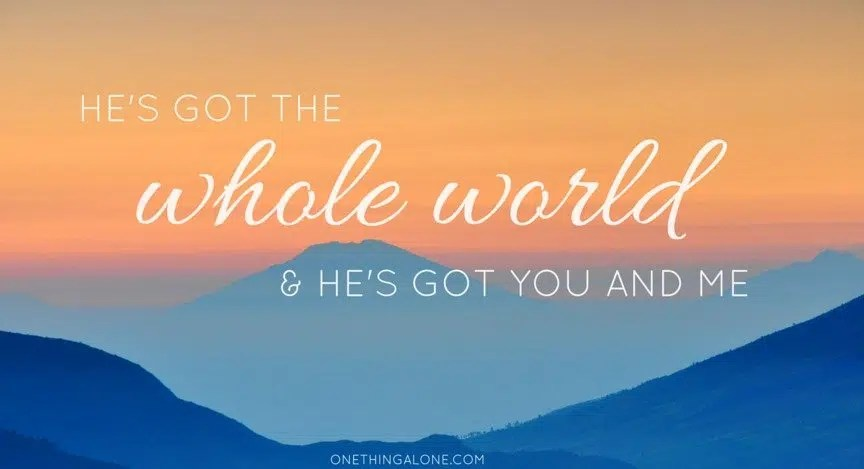 God's got the whole world and He's got you and me.