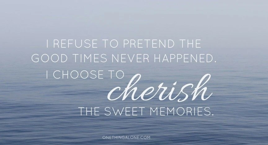 I refuse to pretend the good times never happened. I choose to cherish the sweet memories.