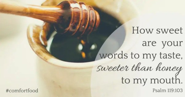 How sweet are your words to my taste, sweeter than honey to my mouth. Psalm 119:103