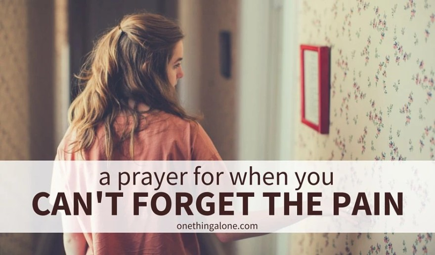 a prayer for when you can't forget the pain and you don't know what to say