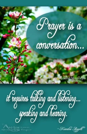 Prayer is a conversation: it requires talking, listening, speaking, and hearing.