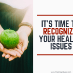 It's Time To Recognize Your Health Issues