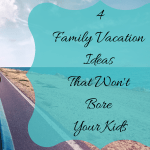 4 Family Vacation Ideas That Won't Bore Your Kids