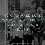 How To Make Sure Your Older Parents Stay Happy and Healthy