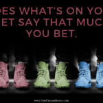 Does What's On Your Feet Say THAT Much? You Bet.