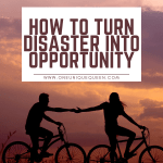 How To Turn Disaster Into Opportunity