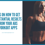 Tips on How to Get Substantial Results From Your Abs Workout Apps