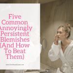 Five Common Annoyingly Persistent Blemishes (And How To Beat Them)