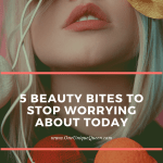 5 Beauty Bites To Stop Worrying About Today