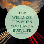 Top Wellness Tips When You Have a Busy Life