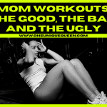 Mom Workouts: The Good, The Bad and the Ugly