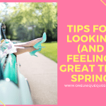 Tips For Looking (And Feeling) Great This Spring