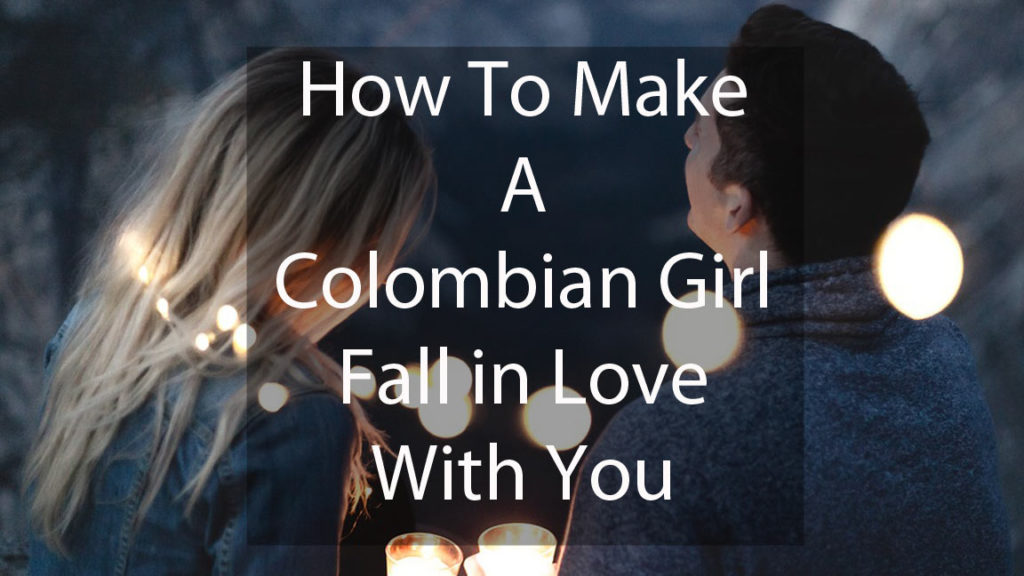 How to Make Colombian Girl Fall in Love with You