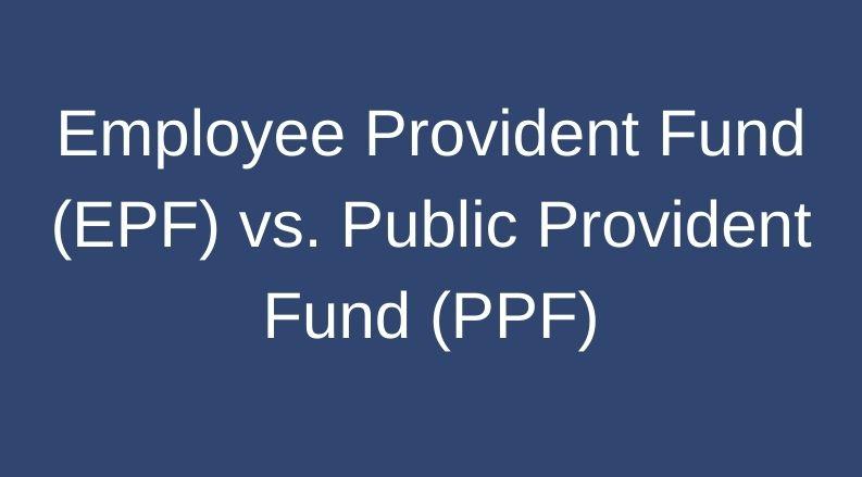 Employee Provident Fund (EPF) vs. Public Provident Fund (PPF)